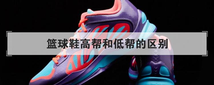 篮球鞋高帮和低帮的区别