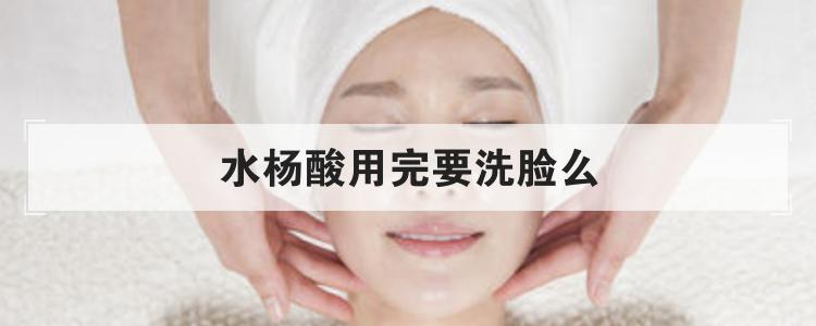 水杨酸用完要洗脸么